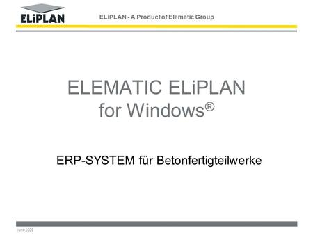 ELiPLAN - A Product of Elematic Group June 2009 ELEMATIC ELiPLAN for Windows ® ERP-SYSTEM für Betonfertigteilwerke ELiPLAN - A Product of Elematic Group.