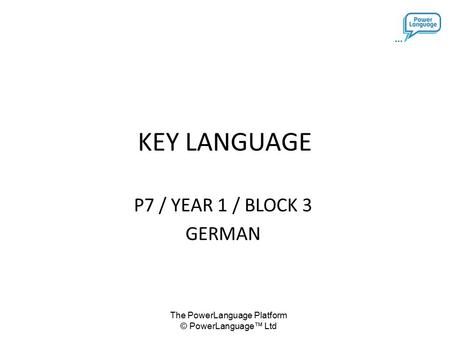 The PowerLanguage Platform © PowerLanguage™ Ltd KEY LANGUAGE P7 / YEAR 1 / BLOCK 3 GERMAN.