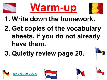 Warm-up 1.Write down the homework. 2.Get copies of the vocabulary sheets, if you do not already have them. 3.Quietly review page 20. Alex & Jim video.