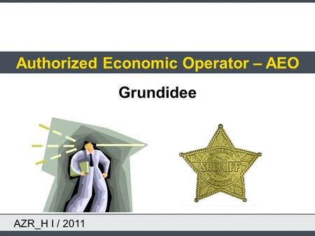 AZR_H I / 2011 Authorized Economic Operator – AEO Grundidee.