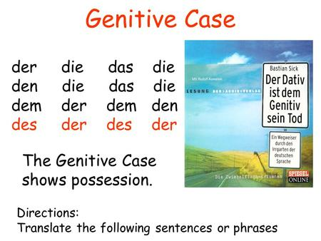 Genitive Case der die das die den die das die dem der dem den des der The Genitive Case shows possession. Directions: Translate the following sentences.