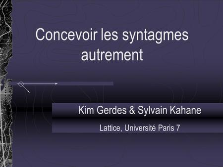 Concevoir les syntagmes autrement Kim Gerdes & Sylvain Kahane Lattice, Université Paris 7.