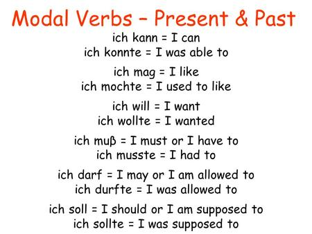 Modal Verbs – Present & Past ich kann = I can ich konnte = I was able to ich mag = I like ich mochte = I used to like ich will = I want ich wollte = I.
