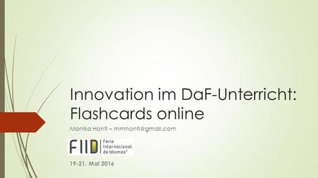 Innovation im DaF-Unterricht: Flashcards online Monika Honti – 19-21. Mai 2016.