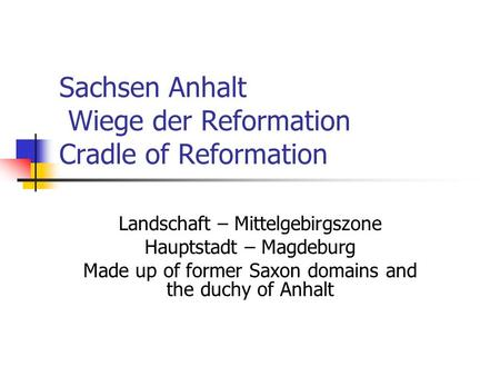 Sachsen Anhalt Wiege der Reformation Cradle of Reformation Landschaft – Mittelgebirgszone Hauptstadt – Magdeburg Made up of former Saxon domains and the.