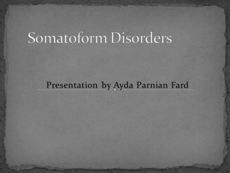 Presentation by Ayda Parnian Fard. 1)Somatization disorder 2)Indifferntiated somatoform disorder 3)Conversion disorder 4)Pain disorder 5)Hypochondriasis.