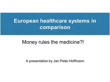 Money rules the medicine?! A presentation by Jan Peter Hoffmann European healthcare systems in comparison.