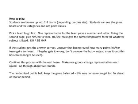 How to play: Students are broken up into 2-3 teams (depending on class size). Students can see the game board and the categories, but not point values.