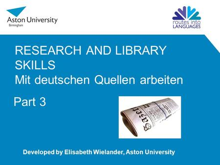 RESEARCH AND LIBRARY SKILLS Mit deutschen Quellen arbeiten Developed by Elisabeth Wielander, Aston University Part 3.