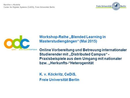 "Karoline v. Köckritz Center für Digitale Systeme (CeDiS), Freie Universität Berlin Workshop-Reihe ""Blended Learning in Masterstudiengängen"" (Mai 2015)"