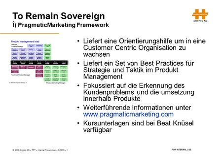 To Remain Sovereign © 2006 Crypto AG – PPT – Interne Präsentation – D/0605 – 1 FOR INTERNAL USE Î) PragmaticMarketing Framework Liefert eine Orientierungshilfe.