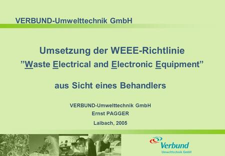 "VERBUND-Umwelttechnik GmbH Umsetzung der WEEE-Richtlinie ""Waste Electrical and Electronic Equipment"" aus Sicht eines Behandlers VERBUND-Umwelttechnik GmbH."