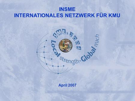 INSME – International Network for SMEs INSME INTERNATIONAL NETWORK FOR SMEs INSME INTERNATIONALES NETZWERK FÜR KMU April 2007.