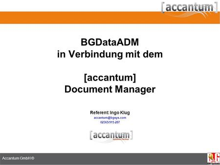 ADM Seminar 18.-19. Juni 2008 Referent: Jan Neumann Accantum GmbH © BGDataADM in Verbindung mit dem [accantum] Document Manager Referent: Ingo Klug