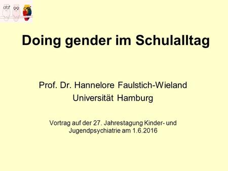 Doing gender im Schulalltag Prof. Dr. Hannelore Faulstich-Wieland Universität Hamburg Vortrag auf der 27. Jahrestagung Kinder- und Jugendpsychiatrie am.
