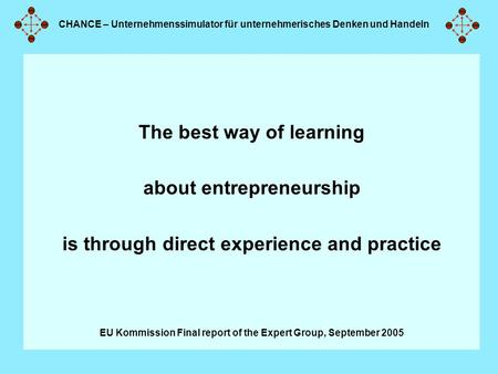 CHANCE – Unternehmenssimulator für unternehmerisches Denken und Handeln The best way of learning about entrepreneurship is through direct experience and.