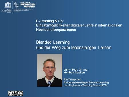 Univ.- Prof. Dr.-Ing. Heribert Nacken RWTH Aachen Rektoratsbeauftragter Blended Learning und Exploratory Teaching Space (ETS) Blended Learning und der.