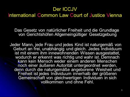 1 Der ICCJV International Common Law Court of Justice Vienna Das Gesetz von natürlicher Freiheit und die Grundlage von Gerichtshöfen Allgemeingültiger.