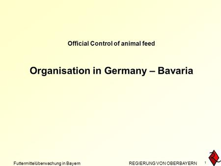 Futtermittelüberwachung in Bayern REGIERUNG VON OBERBAYERN 1 Official Control of animal feed Organisation in Germany – Bavaria.