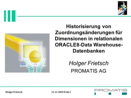 21.11.2000/Folie 1Holger Frietsch Historisierung von Zuordnungsänderungen für Dimensionen in relationalen ORACLE8-Data Warehouse- Datenbanken Holger Frietsch.