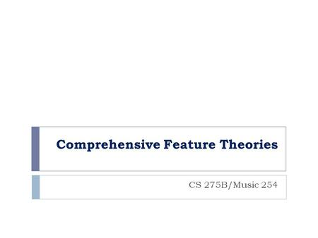 Comprehensive Feature Theories CS 275B/Music 254.