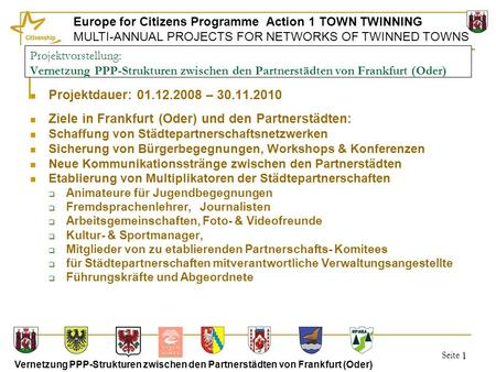 Seite 1 Europe for Citizens Programme Action 1 TOWN TWINNING MULTI-ANNUAL PROJECTS FOR NETWORKS OF TWINNED TOWNS Vernetzung PPP-Strukturen zwischen den.