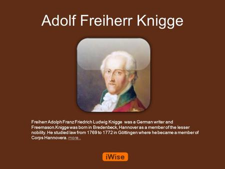 Adolf Freiherr Knigge Freiherr Adolph Franz Friedrich Ludwig Knigge was a German writer and Freemason.Knigge was born in Bredenbeck, Hannover as a member.