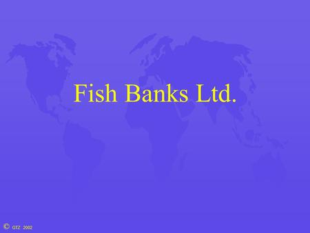 © GTZ 2002 Fish Banks Ltd.. © GTZ 2002 Brettvorlage.