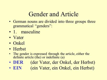 "Gender and Article German nouns are divided into three groups three grammatical ""genders"": 1. masculine Vater Onkel Herbst The gender is expressed through."