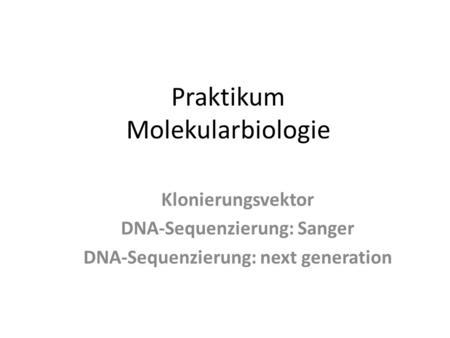 Praktikum Molekularbiologie Klonierungsvektor DNA-Sequenzierung: Sanger DNA-Sequenzierung: next generation.