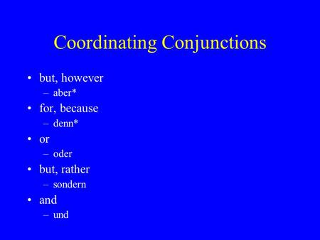 Coordinating Conjunctions but, however –aber* for, because –denn* or –oder but, rather –sondern and –und.