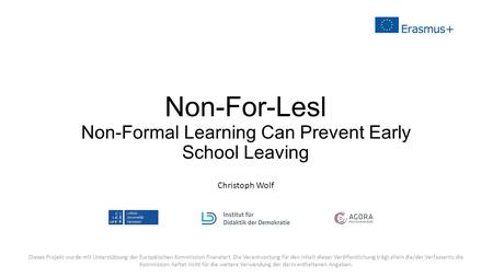 Non-For-Lesl Non-Formal Learning Can Prevent Early School Leaving Christoph Wolf Dieses Projekt wurde mit Unterstützung der Europäischen Kommission finanziert.