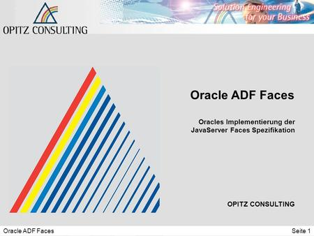 Oracle ADF FacesSeite 1 Oracle ADF Faces OPITZ CONSULTING Oracles Implementierung der JavaServer Faces Spezifikation.