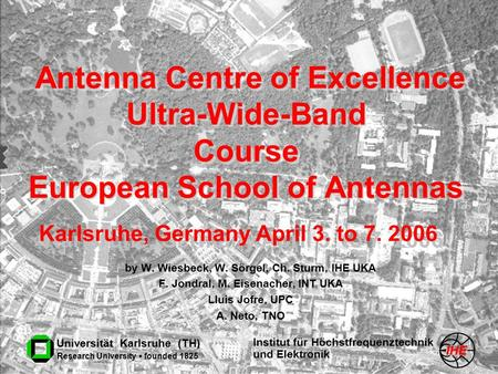 Institut für Höchstfrequenztechnik und Elektronik Universität Karlsruhe (TH) Research University founded 1825 Antenna Centre of Excellence Ultra-Wide-Band.