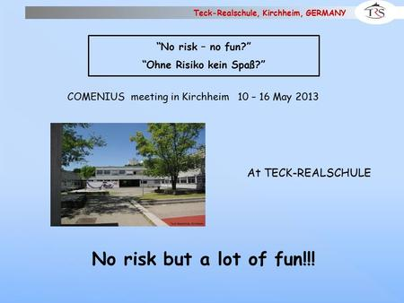 "Teck-Realschule, Kirchheim, GERMANY At TECK-REALSCHULE COMENIUS meeting in Kirchheim 10 – 16 May 2013 No risk but a lot of fun!!! ""No risk – no fun?"" ""Ohne."