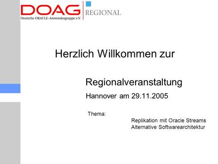 Regionalveranstaltung Hannover am 29.11.2005 Thema: Replikation mit Oracle Streams Alternative Softwarearchitektur Herzlich Willkommen zur.