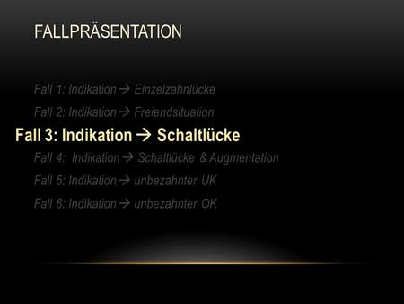 Fall 1: Indikation  Einzelzahnlücke Fall 2: Indikation  Freiendsituation Fall 3: Indikation  Schaltlücke Fall 4: Indikation  Schaltlücke & Augmentation.