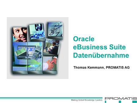 Making Global Knowledge Leaders Thomas Kemmann, PROMATIS AG Oracle eBusiness Suite Datenübernahme.