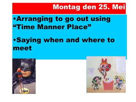 "Arranging to go out using ""Time Manner Place"" Saying when and where to meet Montag den 25. Mei."