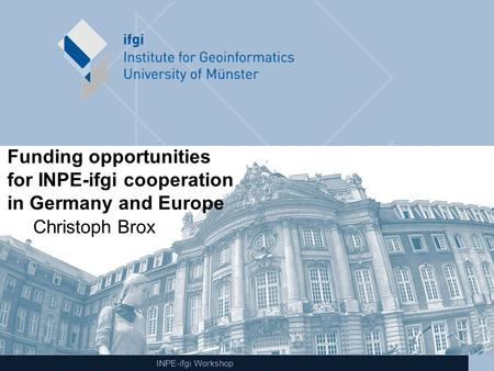 INPE-ifgi Workshop Funding opportunities for INPE-ifgi cooperation in Germany and Europe Christoph Brox.