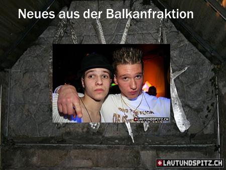 Neues aus der Balkanfraktion. Zürich Who the fuck are these ugly….