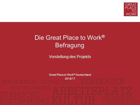 Vorstellung des Projekts Die Great Place to Work ® Befragung Great Place to Work ® Deutschland 2016/17.