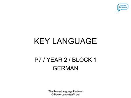 The PowerLanguage Platform © PowerLanguage™ Ltd KEY LANGUAGE P7 / YEAR 2 / BLOCK 1 GERMAN.