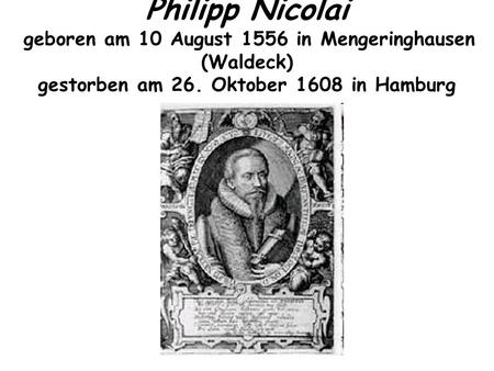 Philipp Nicolai geboren am 10 August 1556 in Mengeringhausen (Waldeck) gestorben am 26. Oktober 1608 in Hamburg.