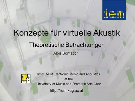 iem.kug.ac.at Konzepte für virtuelle Akustik Theoretische Betrachtungen Alois Sontacchi Institute of Electronic Music and Acoustics at the University.