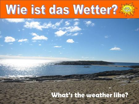 What's the weather like?. Look at the question above Turn it around and you have Das Wetter ist.... The phrase Das Wetter ist.... or Es ist.... can be.