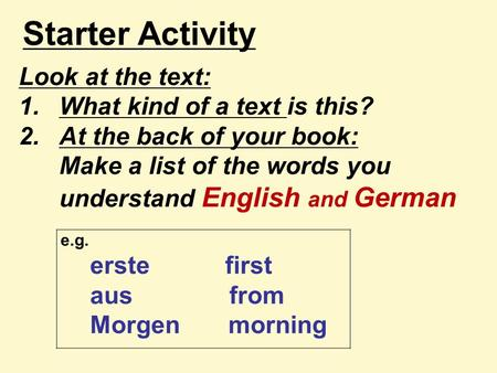 Starter Activity Look at the text: 1.What kind of a text is this? 2.At the back of your book: Make a list of the words you understand English and German.