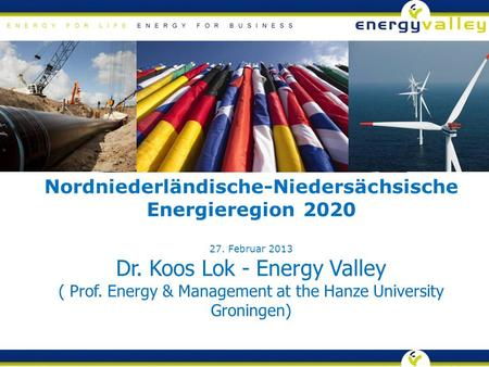 Nordniederländische-Niedersächsische Energieregion 2020 27. Februar 2013 Dr. Koos Lok - Energy Valley ( Prof. Energy & Management at the Hanze University.