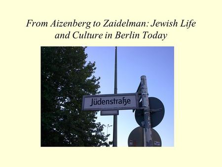 From Aizenberg to Zaidelman: Jewish Life and Culture in Berlin Today.