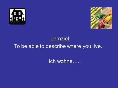 Lernziel: To be able to describe where you live. Ich wohne…..